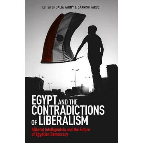 Egypt and the Contradictions of Liberalism : Illiberal Intelligentsia and the Future of Egyptian Democracy