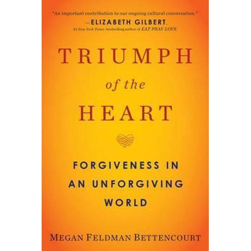 Triumph of the Heart : Forgiveness in an Unforgiving World