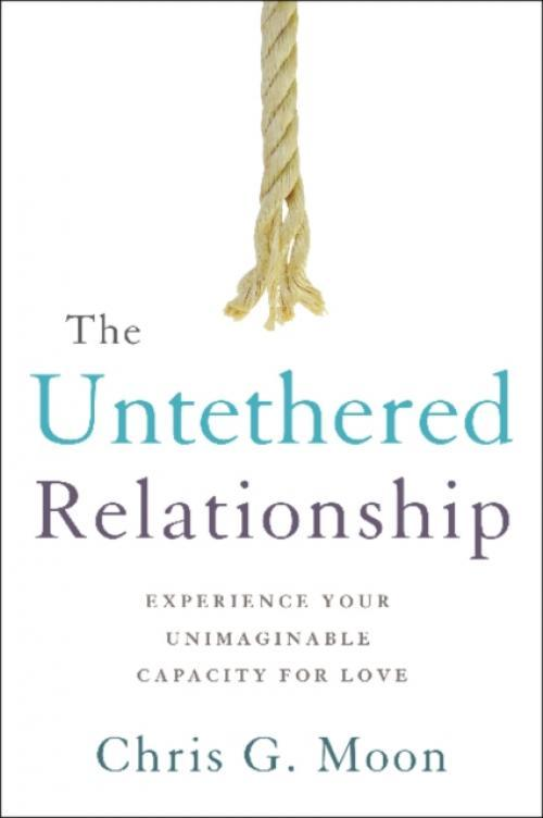 The Untethered Relationship : Experience Your Unimaginable Capacity for Love (Author: Chris G. Moon, ISBN: 9781626343900)