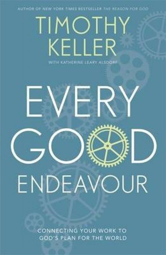 Every Good Endeavour: Connecting Your Work to Gods Plan for the World (Author: Timothy Keller, ISBN: 9781444702606)