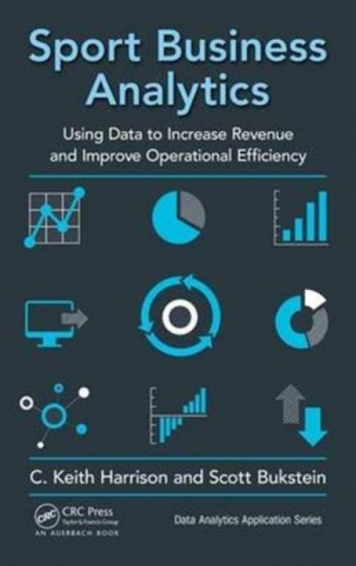 Sport Business Analytics : Using Data to Increase Revenue and Improve Operational Efficiency (Author: C.Keith Harrison, Scott Bukstein, ISBN: 9781498761260)