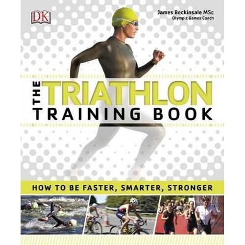 The Triathlon Training Book : How to be Faster, Smarter, Stronger
