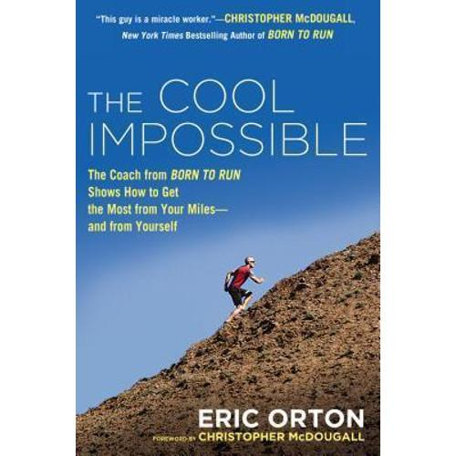 The Cool Impossible : The Running Coach from Born to Run Shows How to Get the Most from Your Miles--And from Yourself
