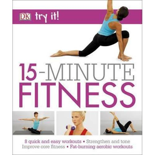 15 Minute Fitness : 100 quick and easy exercises * Strengthen and tone, improve core fitness* Fat burning aerobic workouts