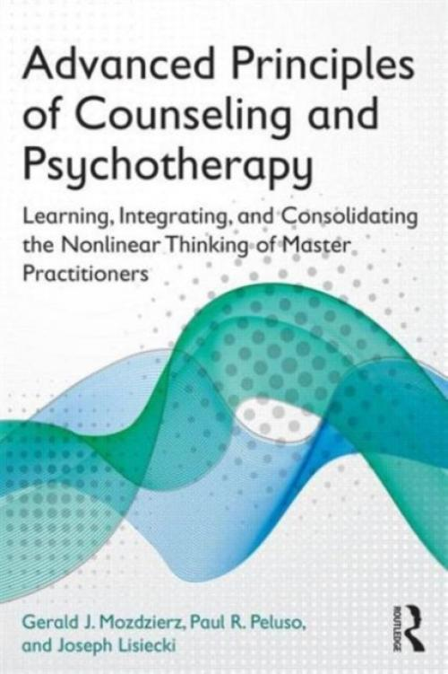 Advanced Principles of Counseling and Psychotherapy : Learning, Integrating, and Consolidating the Nonlinear Thinking of Master Practitioners (Author: Gerald J. Mozdzierz, ISBN: 9780415704656)