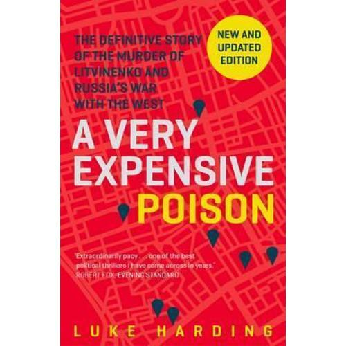 A Very Expensive Poison : The Definitive Story of the Murder of Litvinenko and Russias War with the West