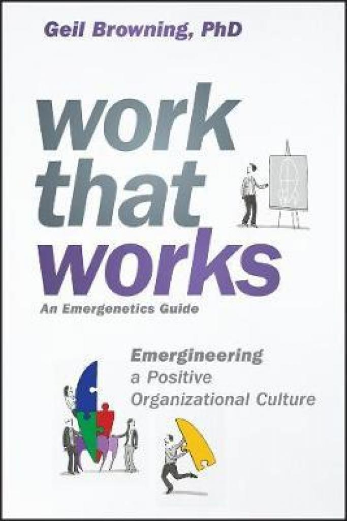 Work That Works: Emergineering a Positive Organizational Culture (Author: Geil Browning, ISBN: 9781119387022)