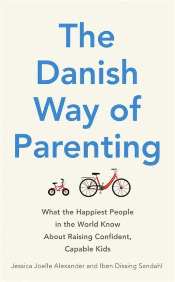 The Danish Way of Parenting : What the Happiest People in the World Know About Raising Confident, Capable Kids (Author: Jessica Joelle Alexander, ISBN: 9780349414348)