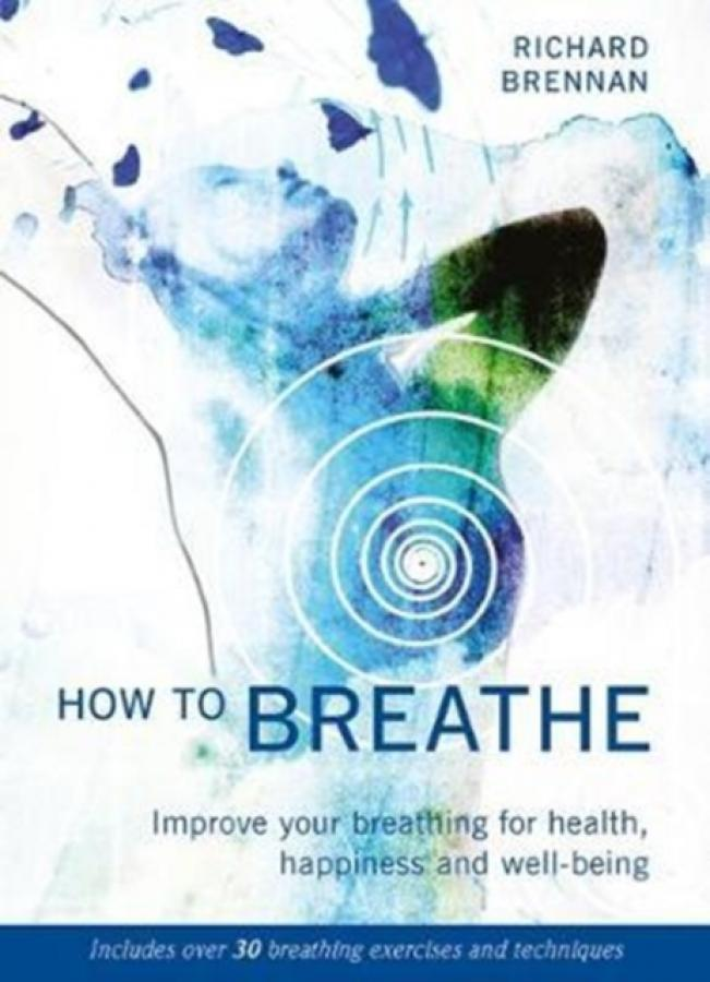 How to Breathe : Improve Your Breathing for Health, Happiness and Well-Being (Author: Richard Brennan, ISBN: 9781859063972)