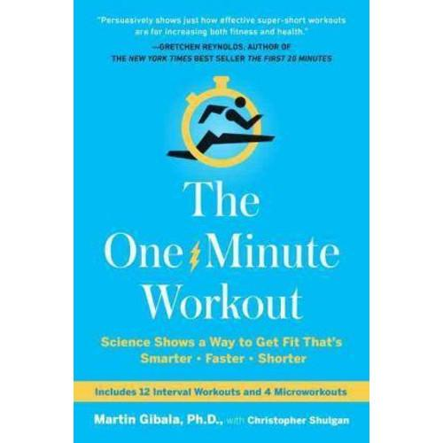 The One-Minute Workout : Science Shows a Way to Get Fit Thats Smarter, Faster, Shorter
